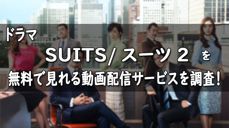 SUITS/スーツ2(シーズン2)動画の見逃し配信や再放送は?1話~最終回まで無料視聴する方法!